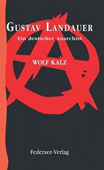 Gustav Landauer. Ein deutscher Anarchist