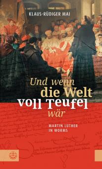 Und wenn die Welt voll Teufel wär. Martin Luther in Worms.